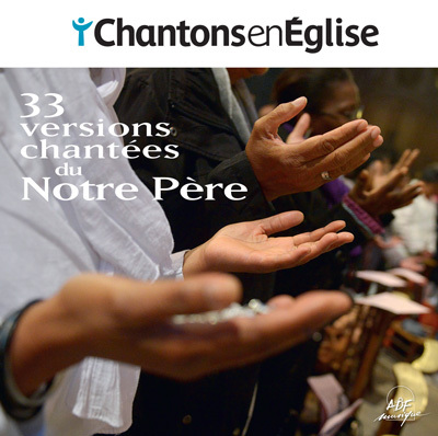 CHANTONS EN EGLISE - 33 VERSIONS CHANTEES DU NOTRE PERE